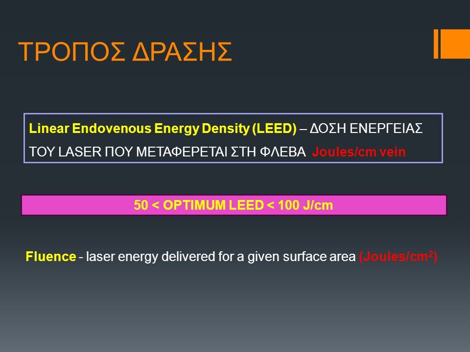 ΤΡΟΠΟΣ ΔΡΑΣΗΣ Linear Endovenous Energy Density (LEED) – ΔΟΣΗ ΕΝΕΡΓΕΙΑΣ ΤΟΥ LASER ΠΟΥ ΜΕΤΑΦΕΡΕΤΑΙ ΣΤΗ ΦΛΕΒΑ Joules/cm vein Fluence - laser energy delivered for a given surface area (Joules/cm 2 ) 50 < OPTIMUM LEED < 100 J/cm