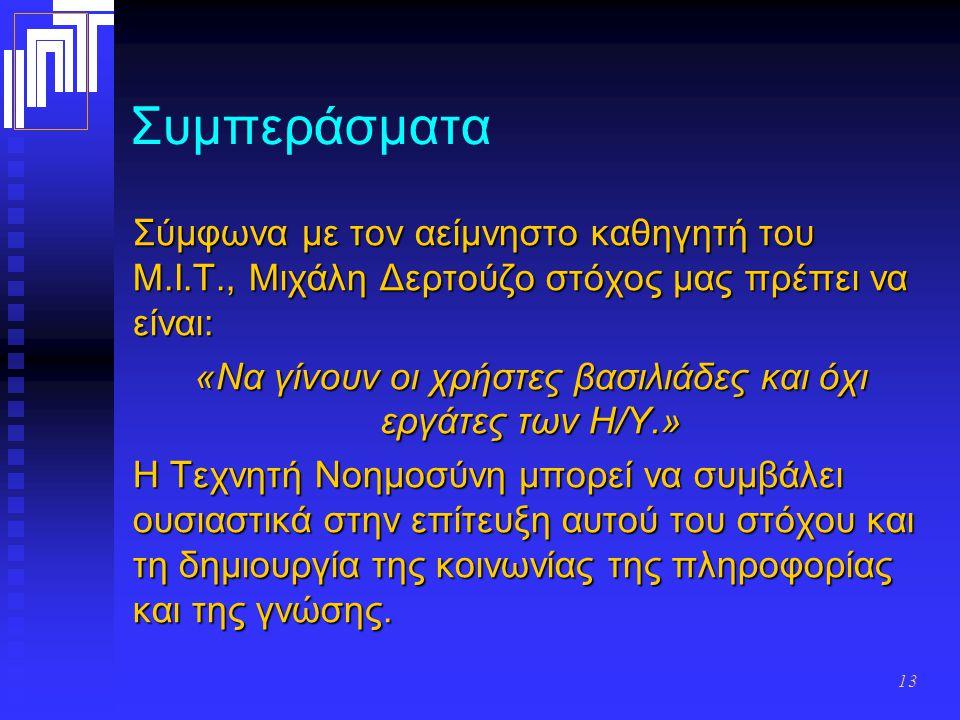 13 Συμπεράσματα Σύμφωνα με τον αείμνηστο καθηγητή του Μ.Ι.Τ., Μιχάλη Δερτούζο στόχος μας πρέπει να είναι: «Να γίνουν οι χρήστες βασιλιάδες και όχι εργ