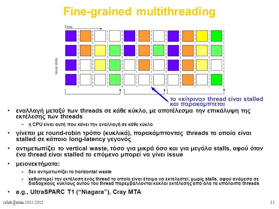 11cslab@ntua 2011-2012 Fine-grained multithreading εναλλαγή μεταξύ των threads σε κάθε κύκλο, με αποτέλεσμα την επικάλυψη της εκτέλεσης των threads – η CPU είναι αυτή που κάνει την εναλλαγή σε κάθε κύκλο γίνεται με round-robin τρόπο (κυκλικά), παρακάμπτοντας threads τα οποία είναι stalled σε κάποιο long-latency γεγονός αντιμετωπίζει το vertical waste, τόσο για μικρά όσο και για μεγάλα stalls, αφού όταν ένα thread είναι stalled το επόμενο μπορεί να γίνει issue μειονεκτήματα: – δεν αντιμετωπίζει το horizontal waste – καθυστερεί την εκτέλεση ενός thread το οποίο είναι έτοιμο να εκτελεστεί, χωρίς stalls, αφού ανάμεσα σε διαδοχικούς κύκλους αυτού του thread παρεμβάλλονται κύκλοι εκτέλεσης από όλα τα υπόλοιπα threads e.g., UltraSPARC T1 ( Niagara ), Cray MTA το «κίτρινο» thread είναι stalled και παρακάμπτεται