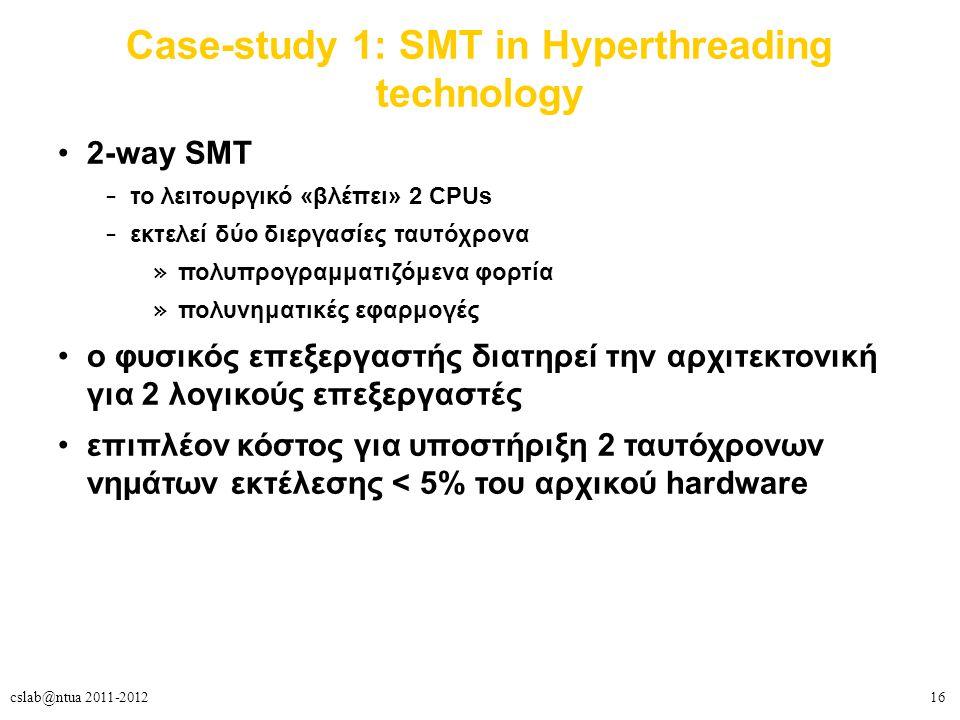 16cslab@ntua 2011-2012 Case-study 1: SMT in Hyperthreading technology 2-way SMT – το λειτουργικό «βλέπει» 2 CPUs – εκτελεί δύο διεργασίες ταυτόχρονα » πολυπρογραμματιζόμενα φορτία » πολυνηματικές εφαρμογές o φυσικός επεξεργαστής διατηρεί την αρχιτεκτονική για 2 λογικούς επεξεργαστές επιπλέον κόστος για υποστήριξη 2 ταυτόχρονων νημάτων εκτέλεσης < 5% του αρχικού hardware