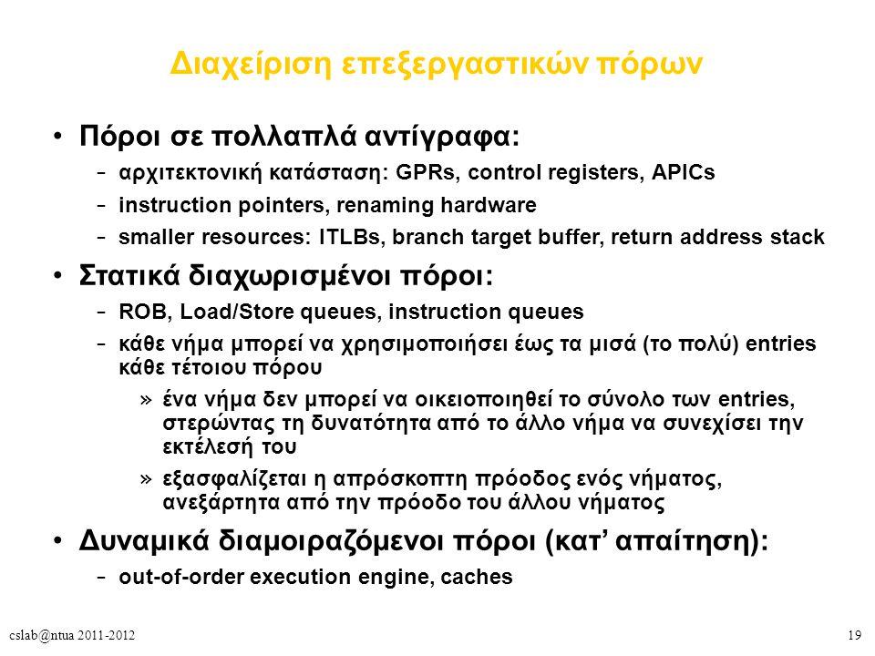 19cslab@ntua 2011-2012 Διαχείριση επεξεργαστικών πόρων Πόροι σε πολλαπλά αντίγραφα: – αρχιτεκτονική κατάσταση: GPRs, control registers, APICs – instruction pointers, renaming hardware – smaller resources: ITLBs, branch target buffer, return address stack Στατικά διαχωρισμένοι πόροι: – ROB, Load/Store queues, instruction queues – κάθε νήμα μπορεί να χρησιμοποιήσει έως τα μισά (το πολύ) entries κάθε τέτοιου πόρου » ένα νήμα δεν μπορεί να οικειοποιηθεί το σύνολο των entries, στερώντας τη δυνατότητα από το άλλο νήμα να συνεχίσει την εκτέλεσή του » εξασφαλίζεται η απρόσκοπτη πρόοδος ενός νήματος, ανεξάρτητα από την πρόοδο του άλλου νήματος Δυναμικά διαμοιραζόμενοι πόροι (κατ' απαίτηση): – out-of-order execution engine, caches