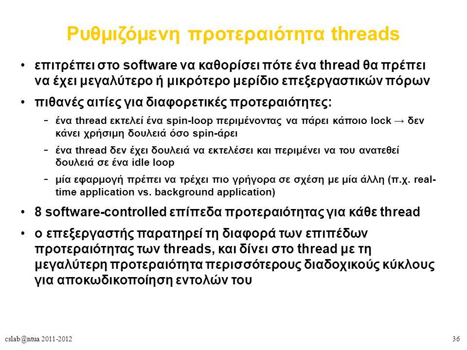 36cslab@ntua 2011-2012 Ρυθμιζόμενη προτεραιότητα threads επιτρέπει στο software να καθορίσει πότε ένα thread θα πρέπει να έχει μεγαλύτερο ή μικρότερο μερίδιο επεξεργαστικών πόρων πιθανές αιτίες για διαφορετικές προτεραιότητες: – ένα thread εκτελεί ένα spin-loop περιμένοντας να πάρει κάποιο lock → δεν κάνει χρήσιμη δουλειά όσο spin-άρει – ένα thread δεν έχει δουλειά να εκτελέσει και περιμένει να του ανατεθεί δουλειά σε ένα idle loop – μία εφαρμογή πρέπει να τρέχει πιο γρήγορα σε σχέση με μία άλλη (π.χ.