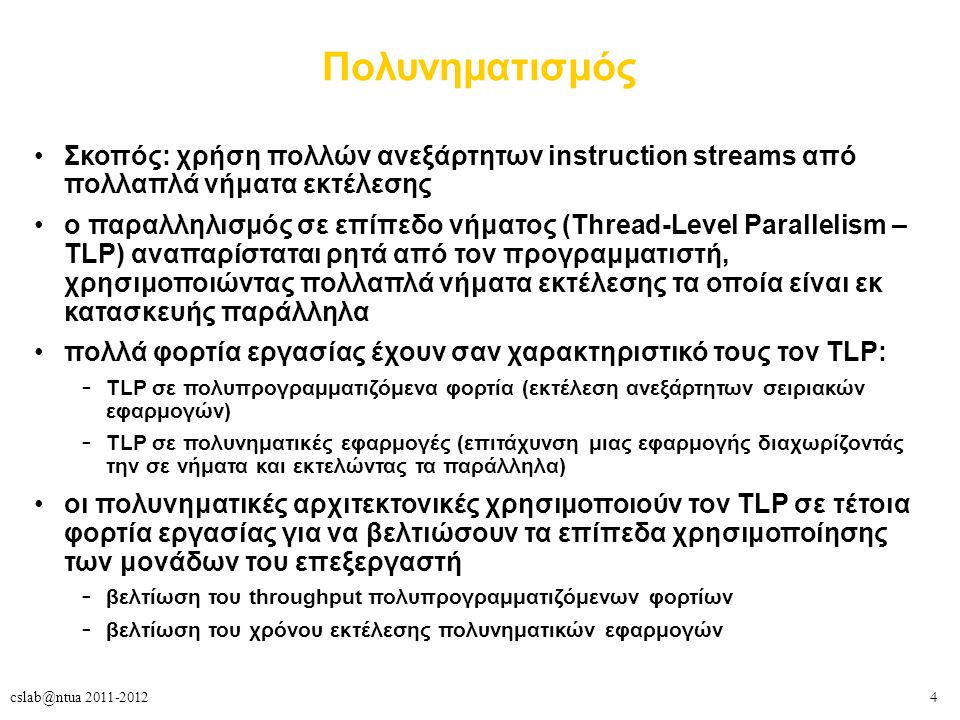 4cslab@ntua 2011-2012 Πολυνηματισμός Σκοπός: χρήση πολλών ανεξάρτητων instruction streams από πολλαπλά νήματα εκτέλεσης ο παραλληλισμός σε επίπεδο νήματος (Thread-Level Parallelism – TLP) αναπαρίσταται ρητά από τον προγραμματιστή, χρησιμοποιώντας πολλαπλά νήματα εκτέλεσης τα οποία είναι εκ κατασκευής παράλληλα πολλά φορτία εργασίας έχουν σαν χαρακτηριστικό τους τον TLP: – TLP σε πολυπρογραμματιζόμενα φορτία (εκτέλεση ανεξάρτητων σειριακών εφαρμογών) – TLP σε πολυνηματικές εφαρμογές (επιτάχυνση μιας εφαρμογής διαχωρίζοντάς την σε νήματα και εκτελώντας τα παράλληλα) οι πολυνηματικές αρχιτεκτονικές χρησιμοποιούν τον TLP σε τέτοια φορτία εργασίας για να βελτιώσουν τα επίπεδα χρησιμοποίησης των μονάδων του επεξεργαστή – βελτίωση του throughput πολυπρογραμματιζόμενων φορτίων – βελτίωση του χρόνου εκτέλεσης πολυνηματικών εφαρμογών