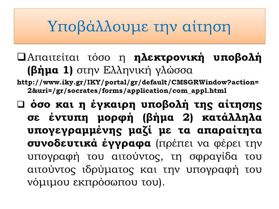 Υποβάλλουμε την αίτηση  Απαιτείται τόσο η ηλεκτρονική υποβολή (βήμα 1) στην Ελληνική γλώσσα http://www.iky.gr/IKY/portal/gr/default/CMSGRWindow action= 2&uri=/gr/socrates/forms/application/com_appl.html  όσο και η έγκαιρη υποβολή της αίτησης σε έντυπη μορφή (βήμα 2) κατάλληλα υπογεγραμμένης μαζί με τα απαραίτητα συνοδευτικά έγγραφα (πρέπει να φέρει την υπογραφή του αιτούντος, τη σφραγίδα του αιτούντος ιδρύματος και την υπογραφή του νόμιμου εκπρόσωπου του).