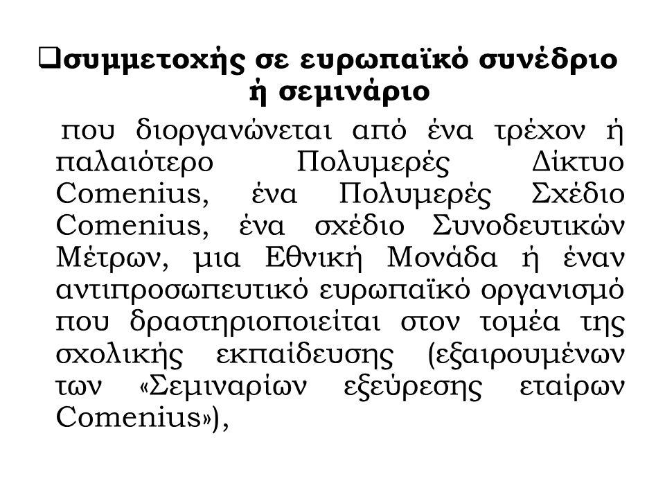  συμμετοχής σε ευρωπαϊκό συνέδριο ή σεμινάριο που διοργανώνεται από ένα τρέχον ή παλαιότερο Πολυμερές Δίκτυο Comenius, ένα Πολυμερές Σχέδιο Comenius, ένα σχέδιο Συνοδευτικών Μέτρων, μια Εθνική Μονάδα ή έναν αντιπροσωπευτικό ευρωπαϊκό οργανισμό που δραστηριοποιείται στον τομέα της σχολικής εκπαίδευσης (εξαιρουμένων των «Σεμιναρίων εξεύρεσης εταίρων Comenius»),