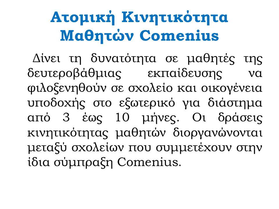 Ατομική Κινητικότητα Μαθητών Comenius Δίνει τη δυνατότητα σε μαθητές της δευτεροβάθμιας εκπαίδευσης να φιλοξενηθούν σε σχολείο και οικογένεια υποδοχής στο εξωτερικό για διάστημα από 3 έως 10 μήνες.