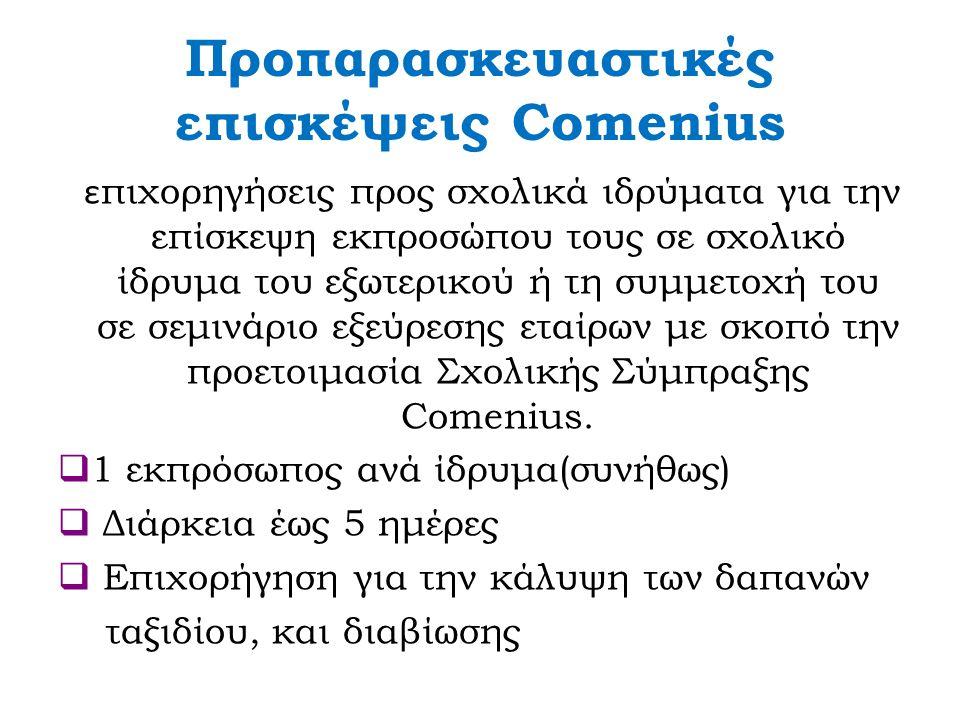 Προπαρασκευαστικές επισκέψεις Comenius ε πιχορηγήσεις προς σχολικά ιδρύματα για την επίσκεψη εκπροσώπου τους σε σχολικό ίδρυμα του εξωτερικού ή τη συμμετοχή του σε σεμινάριο εξεύρεσης εταίρων με σκοπό την προετοιμασία Σχολικής Σύμπραξης Comenius.