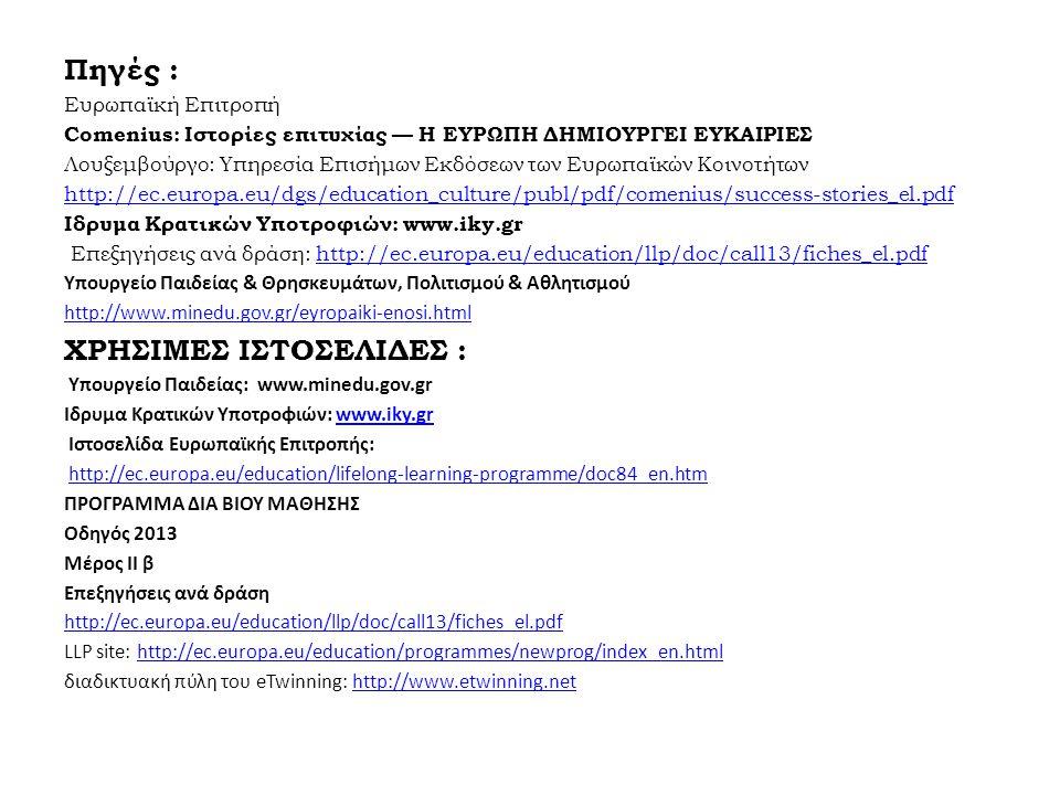 Πηγές : Ευρωπαϊκή Επιτροπή Comenius: Ιστορίες επιτυχίας — Η ΕΥΡΩΠΗ ΔΗΜΙΟΥΡΓΕΙ ΕΥΚΑΙΡΙΕΣ Λουξεμβούργο: Υπηρεσία Επισήμων Εκδόσεων των Ευρωπαϊκών Κοινοτήτων http://ec.europa.eu/dgs/education_culture/publ/pdf/comenius/success-stories_el.pdf Ιδρυμα Κρατικών Υποτροφιών: www.iky.gr Επεξηγήσεις ανά δράση: http://ec.europa.eu/education/llp/doc/call13/fiches_el.pdfhttp://ec.europa.eu/education/llp/doc/call13/fiches_el.pdf Υπουργείο Παιδείας & Θρησκευμάτων, Πολιτισμού & Αθλητισμού http://www.minedu.gov.gr/eyropaiki-enosi.html ΧΡΗΣΙΜΕΣ ΙΣΤΟΣΕΛΙΔΕΣ : Υπουργείο Παιδείας: www.minedu.gov.gr Ιδρυμα Κρατικών Υποτροφιών: www.iky.grwww.iky.gr Iστοσελίδα Ευρωπαϊκής Επιτροπής: http://ec.europa.eu/education/lifelong-learning-programme/doc84_en.htmhttp://ec.europa.eu/education/lifelong-learning-programme/doc84_en.htm ΠΡΟΓΡΑΜΜΑ ΔΙΑ ΒΙΟΥ ΜΑΘΗΣΗΣ Οδηγός 2013 Μέρος II β Επεξηγήσεις ανά δράση http://ec.europa.eu/education/llp/doc/call13/fiches_el.pdf LLP site: http://ec.europa.eu/education/programmes/newprog/index_en.htmlhttp://ec.europa.eu/education/programmes/newprog/index_en.html διαδικτυακή πύλη του eTwinning: http://www.etwinning.nethttp://www.etwinning.net