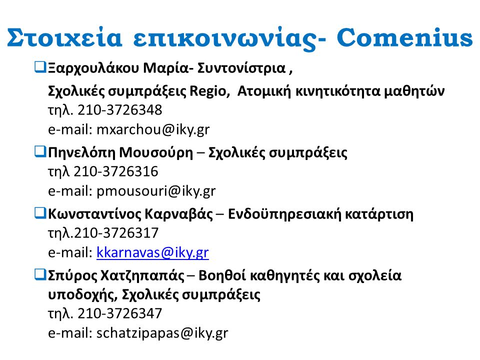 Στοιχεία επικοινωνίας- Comenius  Ξαρχουλάκου Μαρία- Συντονίστρια, Σχολικές συμπράξεις Regio, Ατομική κινητικότητα μαθητών τηλ. 210-3726348 e-mail: mx