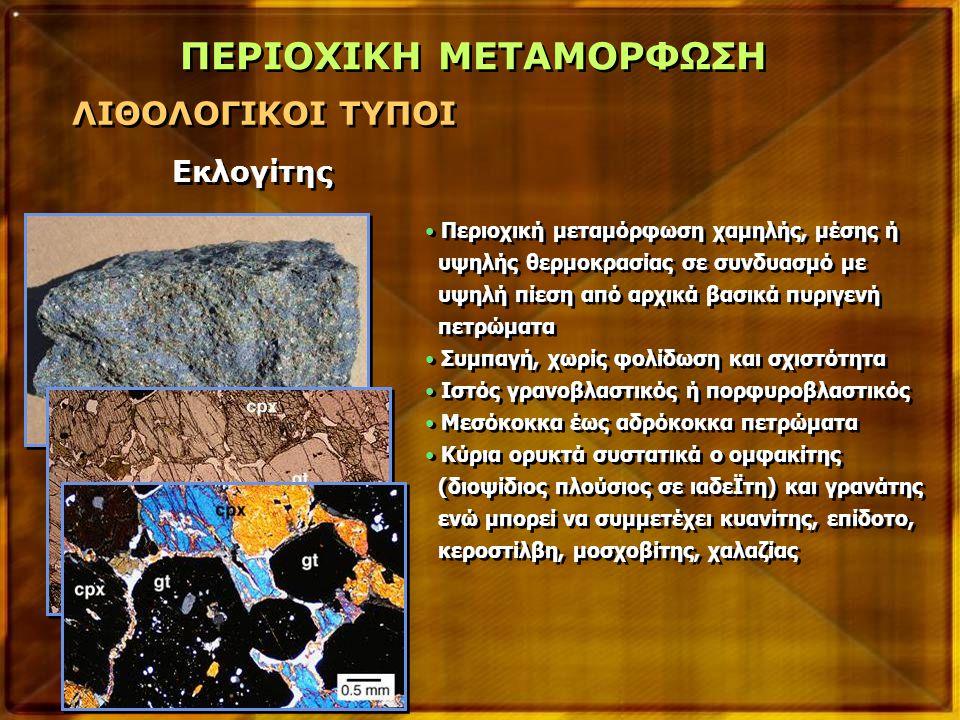 ΠΕΡΙΟΧΙΚΗ ΜΕΤΑΜΟΡΦΩΣΗ ΛΙΘΟΛΟΓΙΚΟΙ ΤΥΠΟΙ Εκλογίτης Περιοχική μεταμόρφωση χαμηλής, μέσης ή υψηλής θερμοκρασίας σε συνδυασμό με υψηλή πίεση από αρχικά βασικά πυριγενή πετρώματα Συμπαγή, χωρίς φολίδωση και σχιστότητα Ιστός γρανοβλαστικός ή πορφυροβλαστικός Μεσόκοκκα έως αδρόκοκκα πετρώματα Κύρια ορυκτά συστατικά ο ομφακίτης (διοψίδιος πλούσιος σε ιαδεΪτη) και γρανάτης ενώ μπορεί να συμμετέχει κυανίτης, επίδοτο, κεροστίλβη, μοσχοβίτης, χαλαζίας Περιοχική μεταμόρφωση χαμηλής, μέσης ή υψηλής θερμοκρασίας σε συνδυασμό με υψηλή πίεση από αρχικά βασικά πυριγενή πετρώματα Συμπαγή, χωρίς φολίδωση και σχιστότητα Ιστός γρανοβλαστικός ή πορφυροβλαστικός Μεσόκοκκα έως αδρόκοκκα πετρώματα Κύρια ορυκτά συστατικά ο ομφακίτης (διοψίδιος πλούσιος σε ιαδεΪτη) και γρανάτης ενώ μπορεί να συμμετέχει κυανίτης, επίδοτο, κεροστίλβη, μοσχοβίτης, χαλαζίας