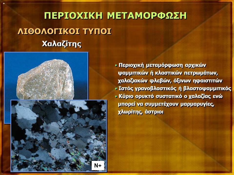 ΠΕΡΙΟΧΙΚΗ ΜΕΤΑΜΟΡΦΩΣΗ ΛΙΘΟΛΟΓΙΚΟΙ ΤΥΠΟΙ Χαλαζίτης Περιοχική μεταμόρφωση αρχικών ψαμμιτικών ή κλαστικών πετρωμάτων, χαλαζιακών φλεβών, όξινων ηφαιστιτών Ιστός γρανοβλαστικός ή βλαστοψαμμιτικός Κύριο ορυκτό συστατικό ο χαλαζίας ενώ μπορεί να συμμετέχουν μαρμαρυγίες, χλωρίτης, άστριοι Περιοχική μεταμόρφωση αρχικών ψαμμιτικών ή κλαστικών πετρωμάτων, χαλαζιακών φλεβών, όξινων ηφαιστιτών Ιστός γρανοβλαστικός ή βλαστοψαμμιτικός Κύριο ορυκτό συστατικό ο χαλαζίας ενώ μπορεί να συμμετέχουν μαρμαρυγίες, χλωρίτης, άστριοι N+