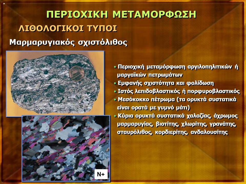 Περιοχική μεταμόρφωση αργιλοπηλιτικών ή μαργαϊκών πετρωμάτων Εμφανής σχιστότητα και φολίδωση Ιστός λεπιδοβλαστικός ή πορφυροβλαστικός Μεσόκοκκο πέτρωμα (τα ορυκτά συστατικά είναι ορατά με γυμνό μάτι) Κύρια ορυκτά συστατικά χαλαζίας, άχρωμος μαρμαρυγίας, βιοτίτης, χλωρίτης, γρανάτης, σταυρόλιθος, κορδιερίτης, ανδαλουσίτης Περιοχική μεταμόρφωση αργιλοπηλιτικών ή μαργαϊκών πετρωμάτων Εμφανής σχιστότητα και φολίδωση Ιστός λεπιδοβλαστικός ή πορφυροβλαστικός Μεσόκοκκο πέτρωμα (τα ορυκτά συστατικά είναι ορατά με γυμνό μάτι) Κύρια ορυκτά συστατικά χαλαζίας, άχρωμος μαρμαρυγίας, βιοτίτης, χλωρίτης, γρανάτης, σταυρόλιθος, κορδιερίτης, ανδαλουσίτης ΠΕΡΙΟΧΙΚΗ ΜΕΤΑΜΟΡΦΩΣΗ ΛΙΘΟΛΟΓΙΚΟΙ ΤΥΠΟΙ Μαρμαρυγιακός σχιστόλιθος N+