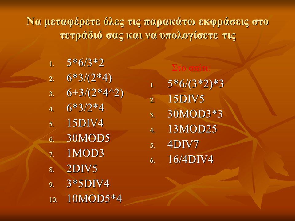 Να μεταφέρετε όλες τις παρακάτω εκφράσεις στο τετράδιό σας και να υπολογίσετε τις 1. 5*6/3*2 2. 6*3/(2*4) 3. 6+3/(2*4^2) 4. 6*3/2*4 5. 15DIV4 6. 30MOD