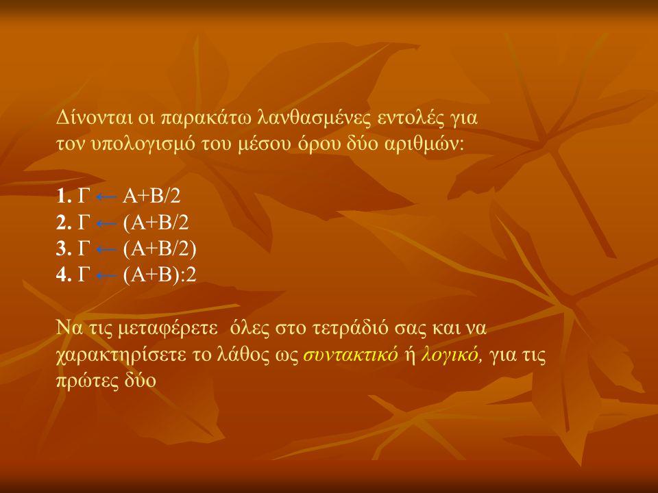 Δίνονται οι παρακάτω λανθασμένες εντολές για τον υπολογισμό του μέσου όρου δύο αριθμών: 1. Γ ← Α+Β/2 2. Γ ← (Α+Β/2 3. Γ ← (Α+Β/2) 4. Γ ← (Α+Β):2 Να τι