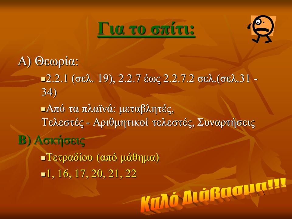 Για το σπίτι: Α) Θεωρία: 2.2.1 (σελ. 19), 2.2.7 έως 2.2.7.2 σελ.(σελ.31 - 34) 2.2.1 (σελ. 19), 2.2.7 έως 2.2.7.2 σελ.(σελ.31 - 34) Από τα πλαϊνά: μετα