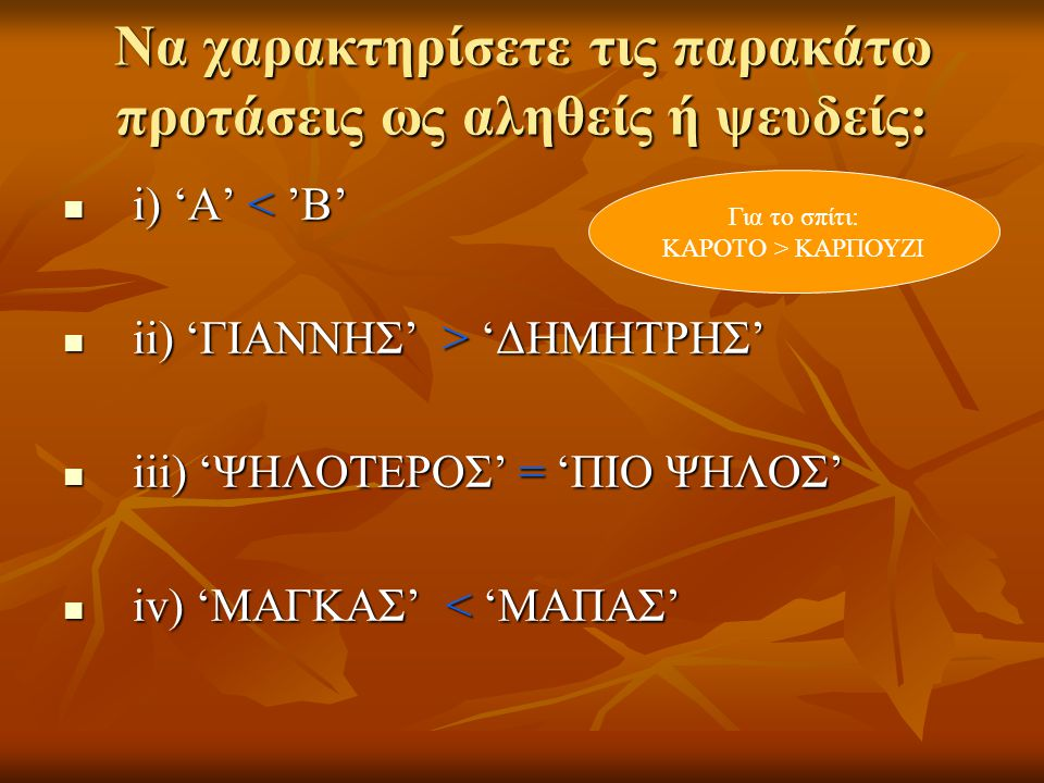 Να χαρακτηρίσετε τις παρακάτω προτάσεις ως αληθείς ή ψευδείς: i) 'Α' < 'Β' i) 'Α' < 'Β' ii) 'ΓΙΑΝΝΗΣ' > 'ΔΗΜΗΤΡΗΣ' ii) 'ΓΙΑΝΝΗΣ' > 'ΔΗΜΗΤΡΗΣ' iii) 'ΨΗΛΟΤΕΡΟΣ' = 'ΠΙΟ ΨΗΛΟΣ' iii) 'ΨΗΛΟΤΕΡΟΣ' = 'ΠΙΟ ΨΗΛΟΣ' iv) 'ΜΑΓΚΑΣ' < 'ΜΑΠΑΣ' iv) 'ΜΑΓΚΑΣ' < 'ΜΑΠΑΣ' Για το σπίτι: ΚΑΡΟΤΟ > ΚΑΡΠΟΥΖΙ