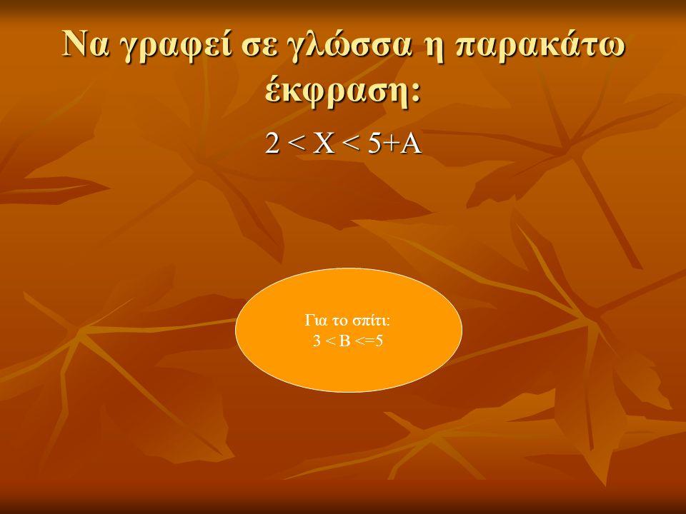 Να γραφεί σε γλώσσα η παρακάτω έκφραση: 2 < Χ < 5+Α Για το σπίτι: 3 < Β <=5