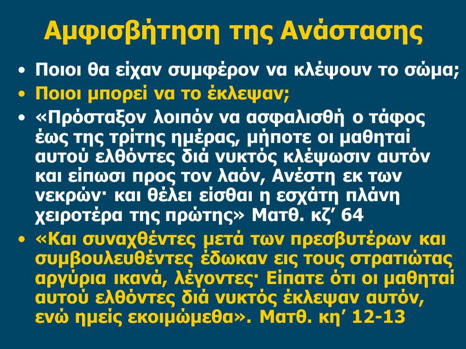 Αμφισβήτηση της Ανάστασης Ποιοι θα είχαν συμφέρον να κλέψουν το σώμα; Ποιοι μπορεί να το έκλεψαν; «Πρόσταξον λοιπόν να ασφαλισθή ο τάφος έως της τρίτης ημέρας, μήποτε οι μαθηταί αυτού ελθόντες διά νυκτός κλέψωσιν αυτόν και είπωσι προς τον λαόν, Ανέστη εκ των νεκρών· και θέλει είσθαι η εσχάτη πλάνη χειροτέρα της πρώτης» Ματθ.