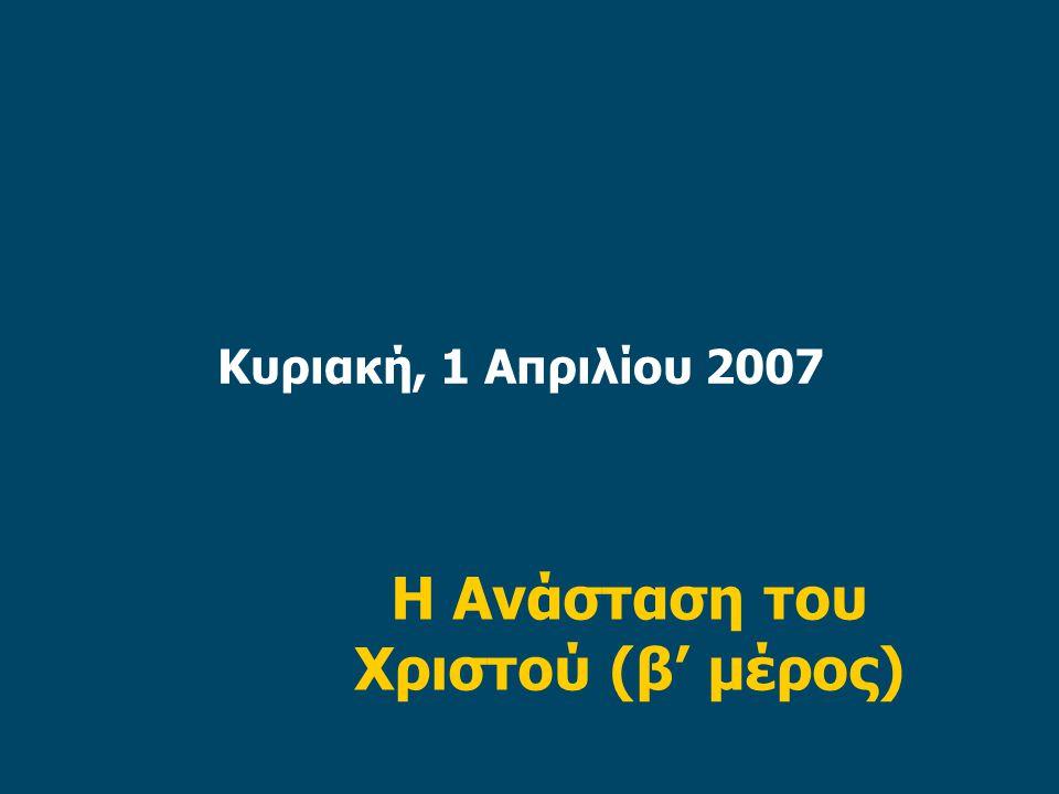 Κυριακή, 1 Απριλίου 2007 Η Ανάσταση του Χριστού (β' μέρος)