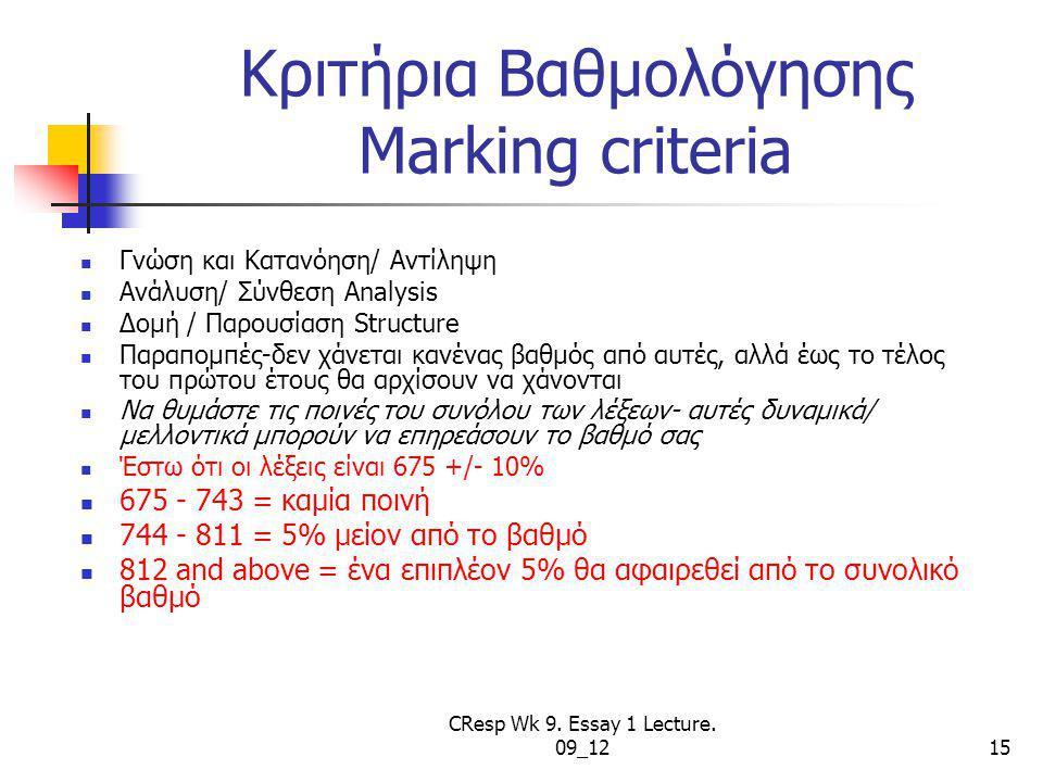 Κριτήρια Βαθμολόγησης Marking criteria Γνώση και Κατανόηση/ Αντίληψη Ανάλυση/ Σύνθεση Analysis Δομή / Παρουσίαση Structure Παραπομπές-δεν χάνεται κανένας βαθμός από αυτές, αλλά έως το τέλος του πρώτου έτους θα αρχίσουν να χάνονται Να θυμάστε τις ποινές του συνόλου των λέξεων- αυτές δυναμικά/ μελλοντικά μπορούν να επηρεάσουν το βαθμό σας Έστω ότι οι λέξεις είναι 675 +/- 10% 675 - 743 = καμία ποινή 744 - 811 = 5% μείον από το βαθμό 812 and above = ένα επιπλέον 5% θα αφαιρεθεί από το συνολικό βαθμό CResp Wk 9.