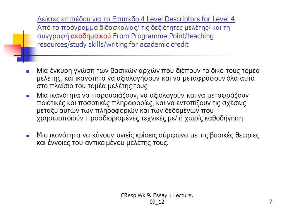 Δείκτες επιπέδου για το Επίπεδο 4 Level Descriptors for Level 4 Από το πρόγραμμα διδασκαλίας/ τις δεξιότητες μελέτης/ και τη συγγραφή ακαδημαϊκού From Programme Point/teaching resources/study skills/writing for academic credit Μια έγκυρη γνώση των βασικών αρχών που διέπουν το δικό τους τομέα μελέτης, και ικανότητα να αξιολογήσουν και να μεταφράσουν όλα αυτά στο πλαίσιο του τομέα μελέτης τους Μια ικανότητα να παρουσιάζουν, να αξιολογούν και να μεταφράζουν ποιοτικές και ποσοτικές πληροφορίες, και να εντοπίζουν τις σχέσεις μεταξύ αυτών των πληροφοριών και των δεδομένων που χρησιμοποιούν προσδιορισμένες τεχνικές με/ ή χωρίς καθοδήγηση· Μια ικανότητα να κάνουν υγιείς κρίσεις σύμφωνα με τις βασικές θεωρίες και έννοιες του αντικειμένου μελέτης τους.