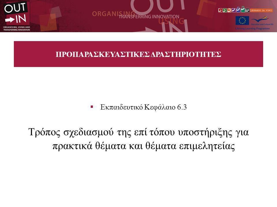 ΠΡΟΠΑΡΑΣΚΕΥΑΣΤΙΚΕΣ ΔΡΑΣΤΗΡΙΟΤΗΤΕΣ  Εκπαιδευτικό Κεφάλαιο 6.3 Τρόπος σχεδιασμού της επί τόπου υποστήριξης για πρακτικά θέματα και θέματα επιμελητείας