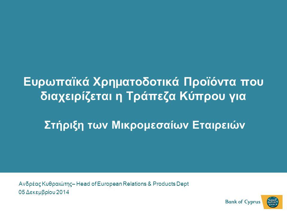 Ευρωπαϊκά Χρηματοδοτικά Προϊόντα που διαχειρίζεται η Τράπεζα Κύπρου για Στήριξη των Μικρομεσαίων Εταιρειών Ανδρέας Κυθραιώτης– Head of European Relations & Products Dept 05 Δεκεμβρίου 2014