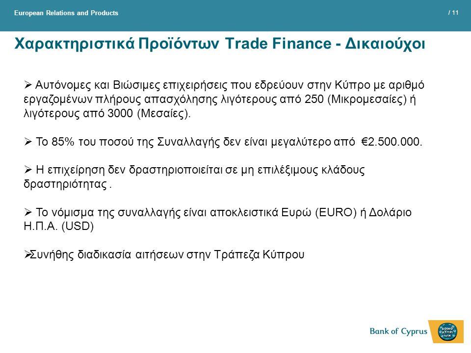 European Relations and Products / 11 Χαρακτηριστικά Προϊόντων Trade Finance - Δικαιούχοι  Αυτόνομες και Βιώσιμες επιχειρήσεις που εδρεύουν στην Κύπρο με αριθμό εργαζομένων πλήρους απασχόλησης λιγότερους από 250 (Μικρομεσαίες) ή λιγότερους από 3000 (Μεσαίες).