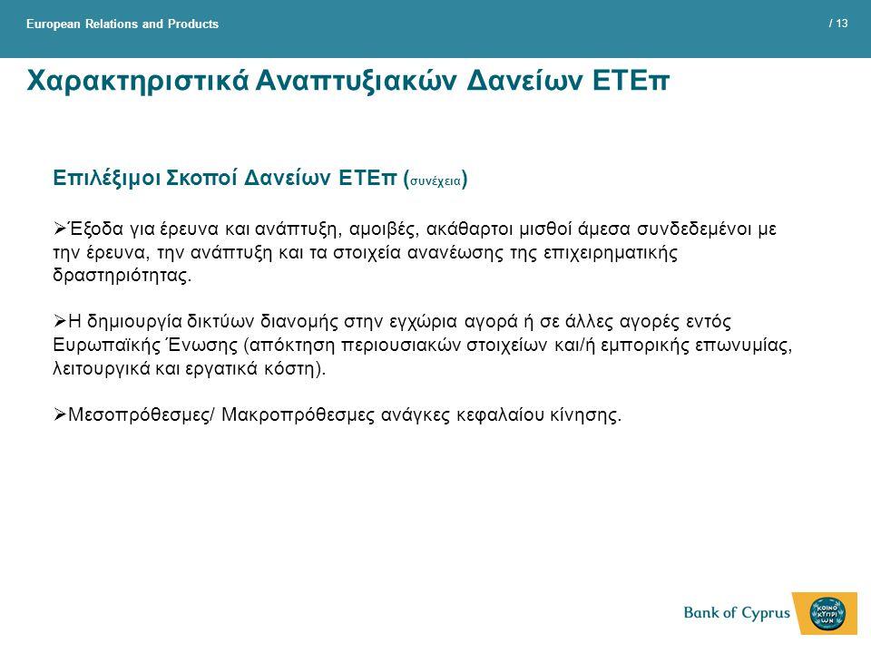 European Relations and Products / 13 Χαρακτηριστικά Αναπτυξιακών Δανείων ΕΤΕπ Επιλέξιμοι Σκοποί Δανείων ΕΤΕπ ( συνέχεια )  Έξοδα για έρευνα και ανάπτυξη, αμοιβές, ακάθαρτοι μισθοί άμεσα συνδεδεμένοι με την έρευνα, την ανάπτυξη και τα στοιχεία ανανέωσης της επιχειρηματικής δραστηριότητας.