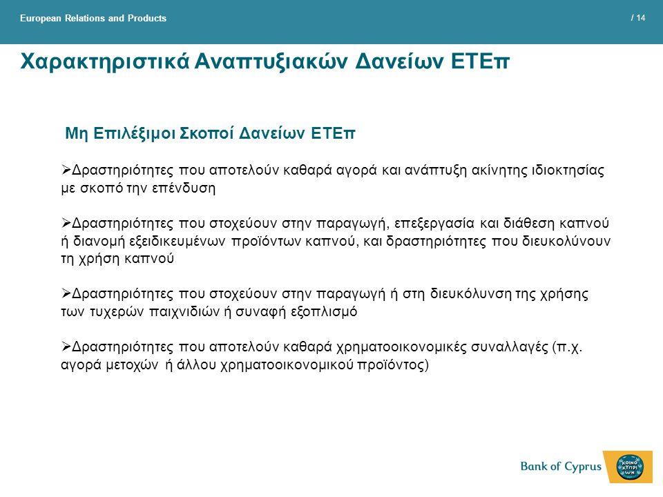 European Relations and Products / 14 Χαρακτηριστικά Αναπτυξιακών Δανείων ΕΤΕπ Μη Επιλέξιμοι Σκοποί Δανείων ΕΤΕπ  Δραστηριότητες που αποτελούν καθαρά αγορά και ανάπτυξη ακίνητης ιδιοκτησίας με σκοπό την επένδυση  Δραστηριότητες που στοχεύουν στην παραγωγή, επεξεργασία και διάθεση καπνού ή διανομή εξειδικευμένων προϊόντων καπνού, και δραστηριότητες που διευκολύνουν τη χρήση καπνού  Δραστηριότητες που στοχεύουν στην παραγωγή ή στη διευκόλυνση της χρήσης των τυχερών παιχνιδιών ή συναφή εξοπλισμό  Δραστηριότητες που αποτελούν καθαρά χρηματοοικονομικές συναλλαγές (π.χ.