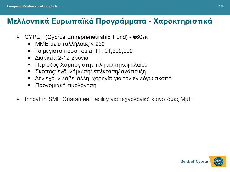 European Relations and Products / 16 Μελλοντικά Ευρωπαϊκά Προγράμματα - Χαρακτηριστικά  CYPEF (Cyprus Entrepreneurship Fund) - €60εκ  ΜΜΕ με υπαλλήλους < 250  Το μέγιστο ποσό του ΔΤΠ : €1,500,000  Διάρκεια 2-12 χρόνια  Περίοδος Χάριτος στην πληρωμή κεφαλαίου  Σκοπός: ενδυνάμωση/ επέκταση/ ανάπτυξη  Δεν έχουν λάβει άλλη χορηγία για τον εν λόγω σκοπό  Προνομιακή τιμολόγηση  InnovFin SME Guarantee Facility για τεχνολογικά καινοτόμες ΜμΕ