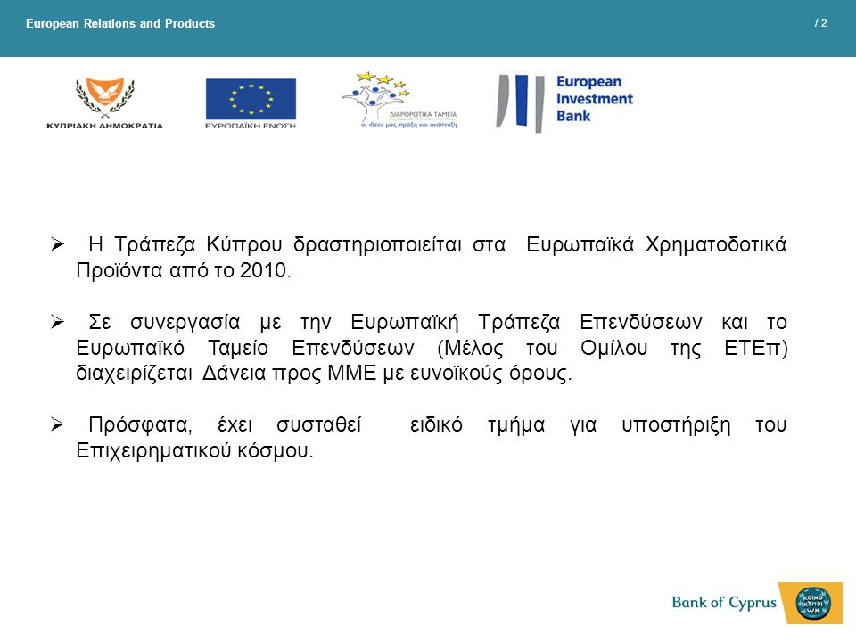 European Relations and Products / 2  Η Τράπεζα Κύπρου δραστηριοποιείται στα Ευρωπαϊκά Χρηματοδοτικά Προϊόντα από το 2010.