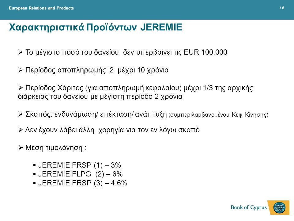 European Relations and Products / 6 Χαρακτηριστικά Προϊόντων JEREMIE  Το μέγιστο ποσό του δανείου δεν υπερβαίνει τις EUR 100,000  Περίοδος αποπληρωμής 2 μέχρι 10 χρόνια  Περίοδος Χάριτος (για αποπληρωμή κεφαλαίου) μέχρι 1/3 της αρχικής διάρκειας του δανείου με μέγιστη περίοδο 2 χρόνια  Σκοπός: ενδυνάμωση/ επέκταση/ ανάπτυξη (συμπεριλαμβανομένου Κεφ Κίνησης)  Δεν έχουν λάβει άλλη χορηγία για τον εν λόγω σκοπό  Μέση τιμολόγηση :  JEREMIE FRSP (1) – 3%  JEREMIE FLPG (2) – 6%  JEREMIE FRSP (3) – 4.6%