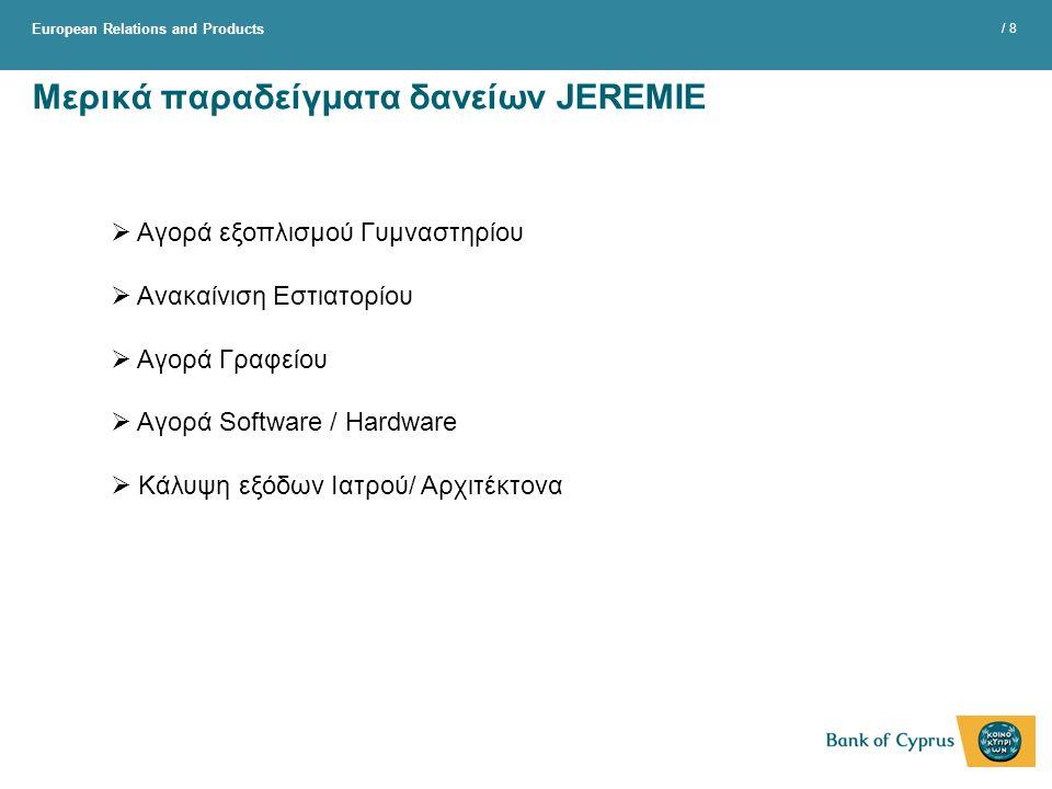 European Relations and Products / 8 Μερικά παραδείγματα δανείων JEREMIE  Αγορά εξοπλισμού Γυμναστηρίου  Ανακαίνιση Εστιατορίου  Αγορά Γραφείου  Αγορά Software / Hardware  Κάλυψη εξόδων Ιατρού/ Αρχιτέκτονα