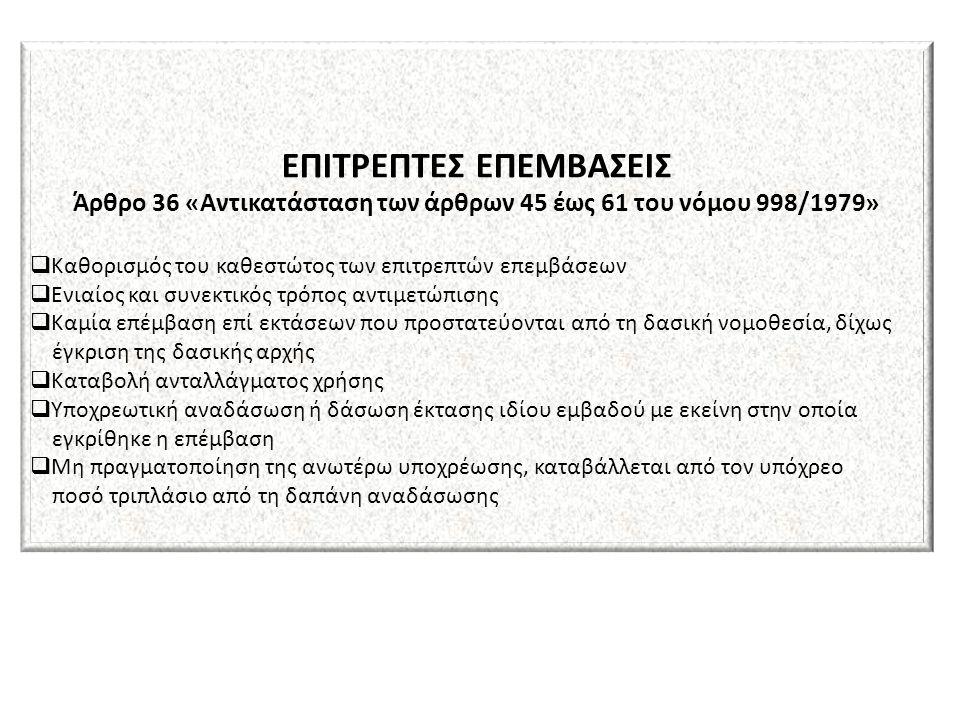 ΕΠΙΤΡΕΠΤΕΣ ΕΠΕΜΒΑΣΕΙΣ Άρθρο 36 «Αντικατάσταση των άρθρων 45 έως 61 του νόμου 998/1979»  Καθορισμός του καθεστώτος των επιτρεπτών επεμβάσεων  Ενιαίος