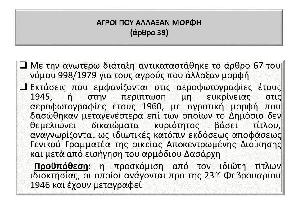 ΑΓΡΟΙ ΠΟΥ ΑΛΛΑΞΑΝ ΜΟΡΦΗ (άρθρο 39)  Με την ανωτέρω διάταξη αντικαταστάθηκε το άρθρο 67 του νόμου 998/1979 για τους αγρούς που άλλαξαν μορφή  Εκτάσει