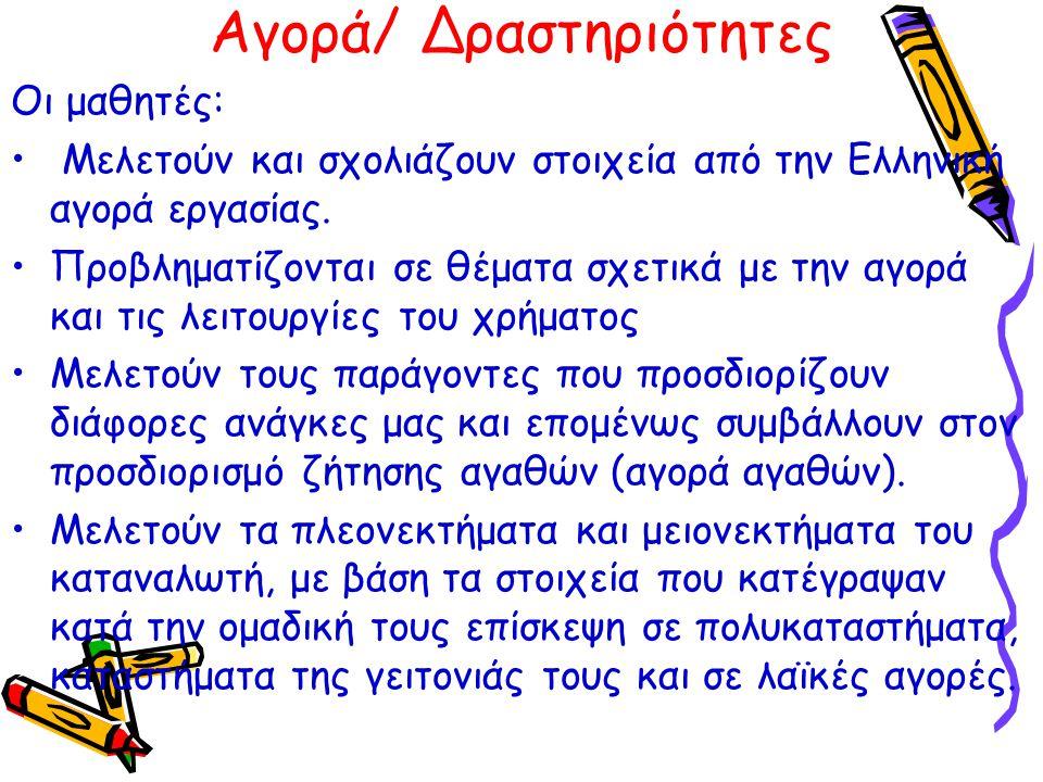Αγορά/ Δραστηριότητες Οι μαθητές: Μελετούν και σχολιάζουν στοιχεία από την Ελληνική αγορά εργασίας. Προβληματίζονται σε θέματα σχετικά με την αγορά κα