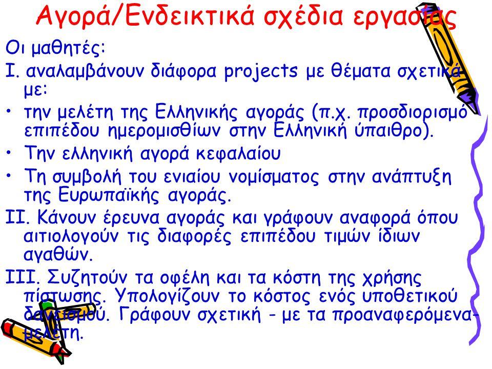 Αγορά/Ενδεικτικά σχέδια εργασίας Οι μαθητές: Ι. αναλαμβάνουν διάφορα projects με θέματα σχετικά με: την μελέτη της Ελληνικής αγοράς (π.χ. προσδιορισμό