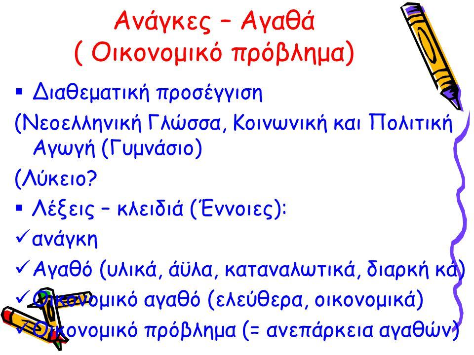 Ανάγκες – Αγαθά ( Οικονομικό πρόβλημα)  Διαθεματική προσέγγιση (Νεοελληνική Γλώσσα, Κοινωνική και Πολιτική Αγωγή (Γυμνάσιο) (Λύκειο?  Λέξεις – κλειδ