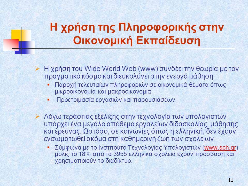 11 Η χρήση της Πληροφορικής στην Οικονομική Εκπαίδευση  Η χρήση του Wide World Web (www) συνδέει την θεωρία με τον πραγματικό κόσμο και διευκολύνει στην ενεργό μάθηση  Παροχή τελευταίων πληροφοριών σε οικονομικά θέματα όπως μικροοικονομία και μακροοικονομία  Προετοιμασία εργασιών και παρουσιάσεων  Λόγω τεράστιας εξέλιξης στην τεχνολογία των υπολογιστών υπάρχει ένα μεγάλο απόθεμα εργαλείων διδασκαλίας, μάθησης και έρευνας.