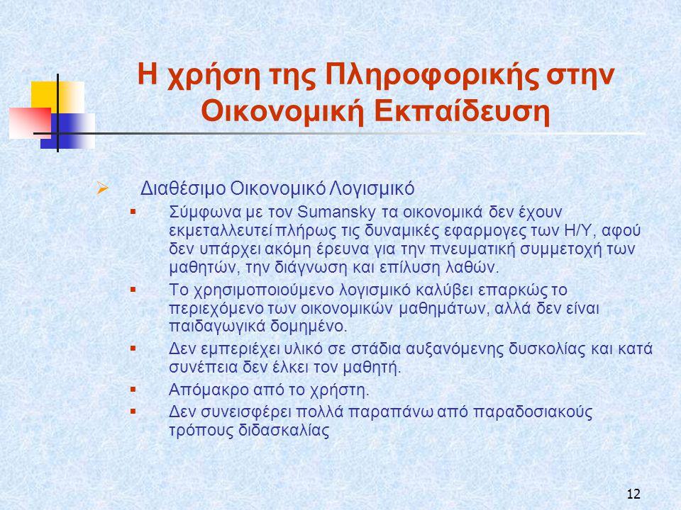 12 Η χρήση της Πληροφορικής στην Οικονομική Εκπαίδευση  Διαθέσιμο Οικονομικό Λογισμικό  Σύμφωνα με τον Sumansky τα οικονομικά δεν έχουν εκμεταλλευτεί πλήρως τις δυναμικές εφαρμογες των Η/Υ, αφού δεν υπάρχει ακόμη έρευνα για την πνευματική συμμετοχή των μαθητών, την διάγνωση και επίλυση λαθών.