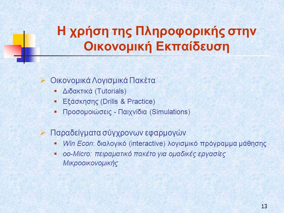 13 Η χρήση της Πληροφορικής στην Οικονομική Εκπαίδευση  Οικονομικά Λογισμικά Πακέτα  Διδακτικά (Tutorials)  Εξάσκησης (Drills & Practice)  Προσομοιώσεις - Παιχνίδια (Simulations)  Παραδείγματα σύγχρονων εφαρμογών  Win Econ: διαλογικό (interactive) λογισμικό πρόγραμμα μάθησης  οo-Micro: πειραματικό πακέτο για ομαδικές εργασίες Μικροοικονομικής