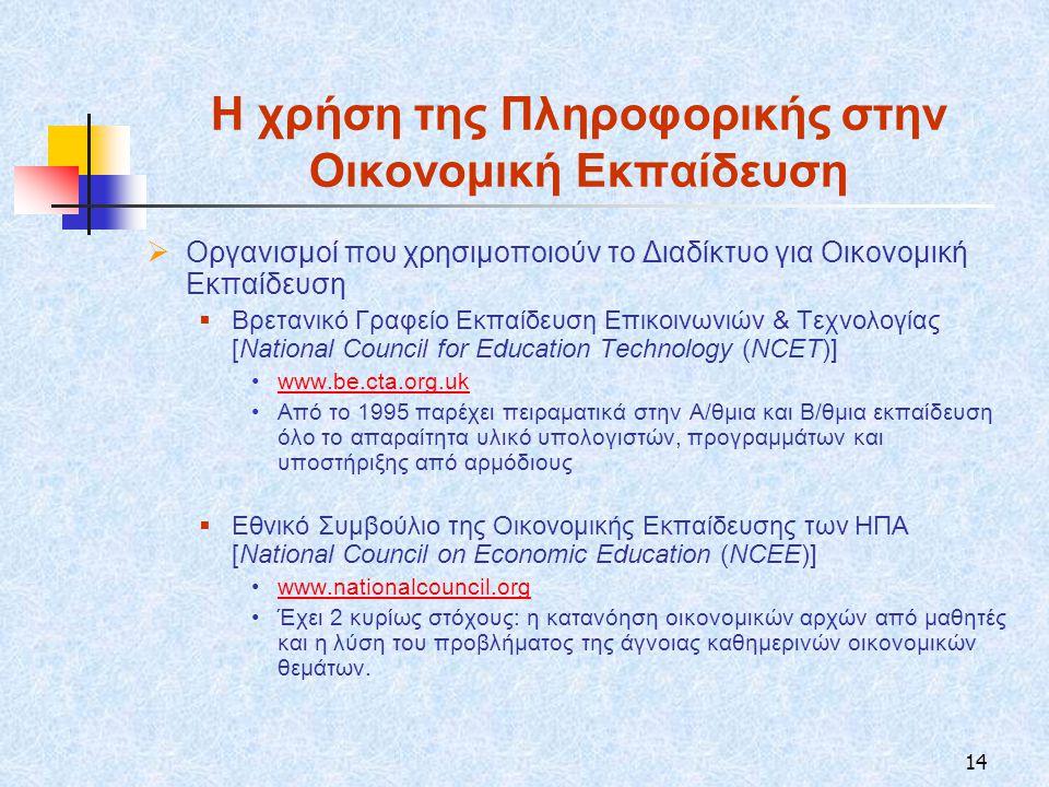 14 Η χρήση της Πληροφορικής στην Οικονομική Εκπαίδευση  Οργανισμοί που χρησιμοποιούν το Διαδίκτυο για Οικονομική Εκπαίδευση  Βρετανικό Γραφείο Εκπαίδευση Επικοινωνιών & Τεχνολογίας [National Council for Education Technology (NCET)] www.be.cta.org.uk Από το 1995 παρέχει πειραματικά στην Α/θμια και Β/θμια εκπαίδευση όλο το απαραίτητα υλικό υπολογιστών, προγραμμάτων και υποστήριξης από αρμόδιους  Εθνικό Συμβούλιο της Οικονομικής Εκπαίδευσης των ΗΠΑ [National Council on Economic Education (NCEE)] www.nationalcouncil.org Έχει 2 κυρίως στόχους: η κατανόηση οικονομικών αρχών από μαθητές και η λύση του προβλήματος της άγνοιας καθημερινών οικονομικών θεμάτων.