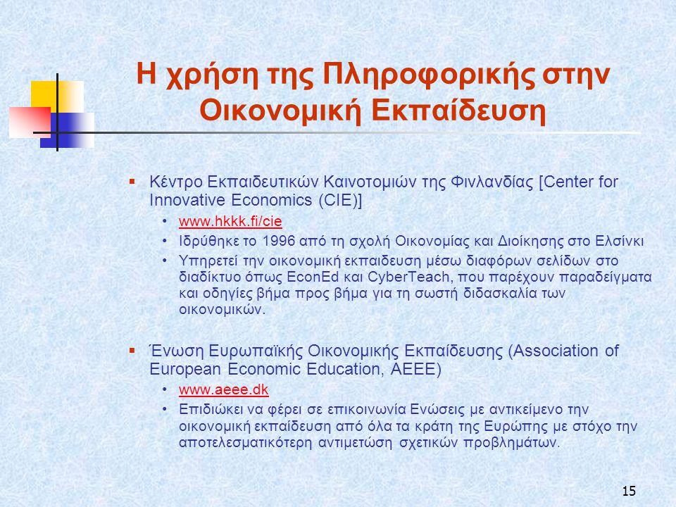 15 Η χρήση της Πληροφορικής στην Οικονομική Εκπαίδευση  Κέντρο Εκπαιδευτικών Καινοτομιών της Φινλανδίας [Center for Innovative Economics (CIE)] www.hkkk.fi/cie Ιδρύθηκε το 1996 από τη σχολή Οικονομίας και Διοίκησης στο Ελσίνκι Υπηρετεί την οικονομική εκπαιδευση μέσω διαφόρων σελίδων στο διαδίκτυο όπως EconEd και CyberTeach, που παρέχουν παραδείγματα και οδηγίες βήμα προς βήμα για τη σωστή διδασκαλία των οικονομικών.