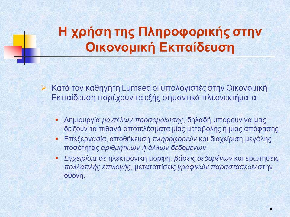 5 Η χρήση της Πληροφορικής στην Οικονομική Εκπαίδευση  Κατά τον καθηγητή Lumsed οι υπολογιστές στην Οικονομική Εκπαίδευση παρέχουν τα εξής σημαντικά πλεονεκτήματα:  Δημιουργία μοντέλων προσομοίωσης, δηλαδή μπορούν να μας δείξουν τα πιθανά αποτελέσματα μίας μεταβολής ή μιας απόφασης  Επεξεργασία, αποθήκευση πληροφοριών και διαχείριση μεγάλης ποσότητας αριθμητικών ή άλλων δεδομένων  Εγχειρίδια σε ηλεκτρονική μορφή, βάσεις δεδομένων και ερωτήσεις πολλαπλής επιλογής, μετατοπίσεις γραφικών παραστάσεων στην οθόνη.