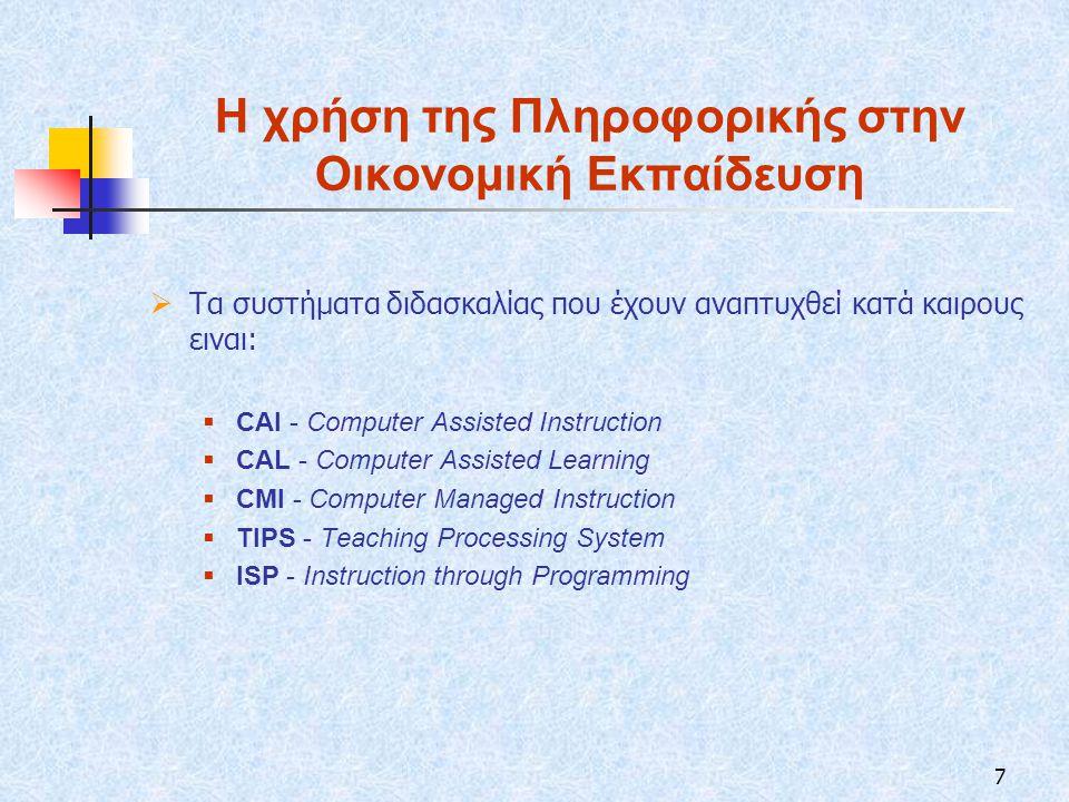 7 Η χρήση της Πληροφορικής στην Οικονομική Εκπαίδευση  Τα συστήματα διδασκαλίας που έχουν αναπτυχθεί κατά καιρους ειναι:  CAI - Computer Assisted Instruction  CAL - Computer Assisted Learning  CMI - Computer Managed Instruction  TIPS - Teaching Processing System  ISP - Instruction through Programming