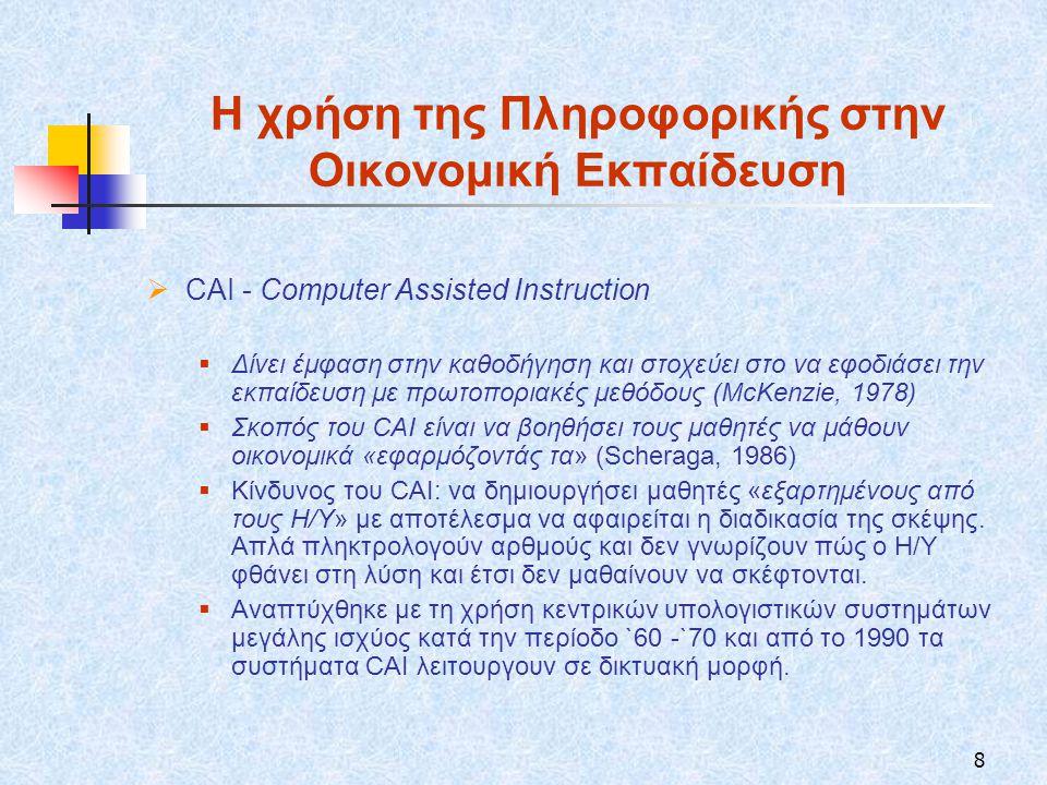 8 Η χρήση της Πληροφορικής στην Οικονομική Εκπαίδευση  CAI - Computer Assisted Instruction  Δίνει έμφαση στην καθοδήγηση και στοχεύει στο να εφοδιάσει την εκπαίδευση με πρωτοποριακές μεθόδους (McKenzie, 1978)  Σκοπός του CAI είναι να βοηθήσει τους μαθητές να μάθουν οικονομικά «εφαρμόζοντάς τα» (Scheraga, 1986)  Κίνδυνος του CAI: να δημιουργήσει μαθητές «εξαρτημένους από τους Η/Υ» με αποτέλεσμα να αφαιρείται η διαδικασία της σκέψης.