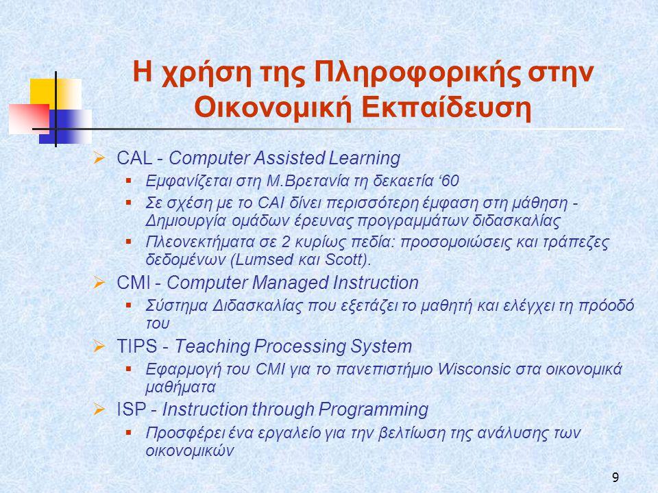 9 Η χρήση της Πληροφορικής στην Οικονομική Εκπαίδευση  CAL - Computer Assisted Learning  Εμφανίζεται στη Μ.Βρετανία τη δεκαετία '60  Σε σχέση με το CAI δίνει περισσότερη έμφαση στη μάθηση - Δημιουργία ομάδων έρευνας προγραμμάτων διδασκαλίας  Πλεονεκτήματα σε 2 κυρίως πεδία: προσομοιώσεις και τράπεζες δεδομένων (Lumsed και Scott).