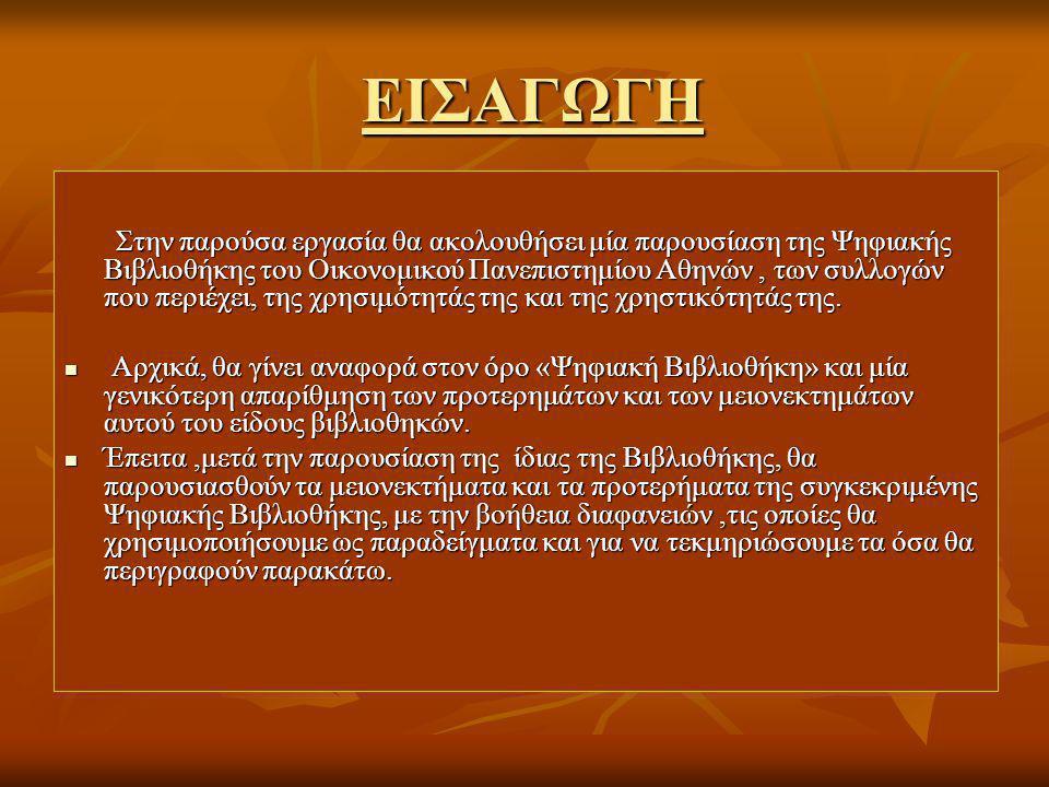 ΕΙΣΑΓΩΓΗ ΕΙΣΑΓΩΓΗ Στην παρούσα εργασία θα ακολουθήσει μία παρουσίαση της Ψηφιακής Βιβλιοθήκης του Οικονομικού Πανεπιστημίου Αθηνών, των συλλογών που περιέχει, της χρησιμότητάς της και της χρηστικότητάς της.
