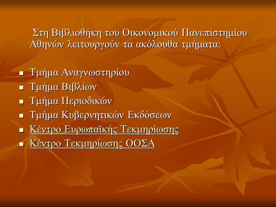 Στη Βιβλιοθήκη του Οικονομικού Πανεπιστημίου Αθηνών λειτουργούν τα ακόλουθα τμήματα: Στη Βιβλιοθήκη του Οικονομικού Πανεπιστημίου Αθηνών λειτουργούν τα ακόλουθα τμήματα: Τμήμα Αναγνωστηρίου Τμήμα Αναγνωστηρίου Τμήμα Βιβλίων Τμήμα Βιβλίων Τμήμα Περιοδικών Τμήμα Περιοδικών Τμήμα Κυβερνητικών Εκδόσεων Τμήμα Κυβερνητικών Εκδόσεων Κέντρο Ευρωπαϊκής Τεκμηρίωσης Κέντρο Ευρωπαϊκής Τεκμηρίωσης Κέντρο Ευρωπαϊκής Τεκμηρίωσης Κέντρο Ευρωπαϊκής Τεκμηρίωσης Κέντρο Τεκμηρίωσης ΟΟΣΑ Κέντρο Τεκμηρίωσης ΟΟΣΑ Κέντρο Τεκμηρίωσης ΟΟΣΑ Κέντρο Τεκμηρίωσης ΟΟΣΑ